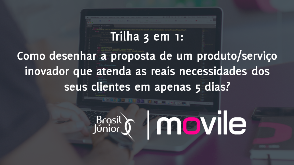 Trilha 3 em 1: Como desenhar a proposta de um produto/serviço inovador que atenda as reais necessidades dos seus clientes em apenas 5 dias?